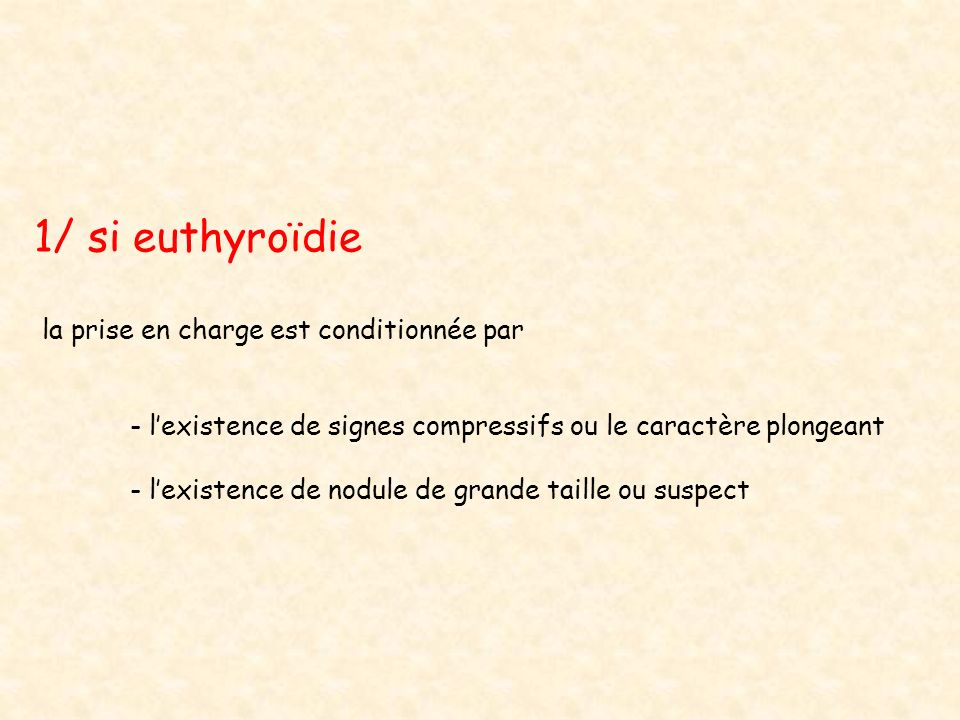 1/ si euthyroïdie la prise en charge est conditionnée par