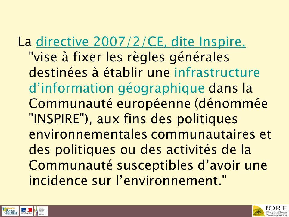 La directive 2007/2/CE, dite Inspire, vise à fixer les règles générales destinées à établir une infrastructure d'information géographique dans la Communauté européenne (dénommée INSPIRE ), aux fins des politiques environnementales communautaires et des politiques ou des activités de la Communauté susceptibles d'avoir une incidence sur l'environnement.