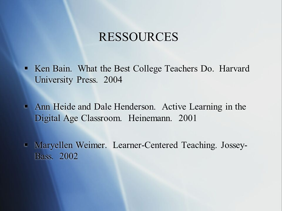 RESSOURCES Ken Bain. What the Best College Teachers Do. Harvard University Press. 2004.