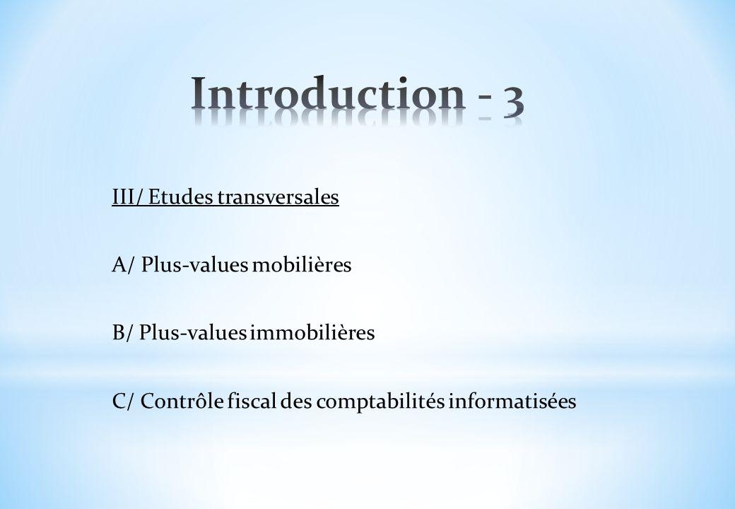 Introduction - 3 III/ Etudes transversales A/ Plus-values mobilières B/ Plus-values immobilières C/ Contrôle fiscal des comptabilités informatisées