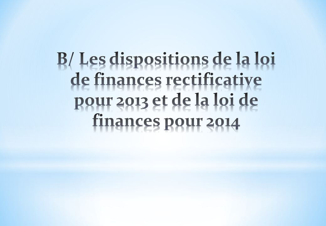 B/ Les dispositions de la loi de finances rectificative pour 2013 et de la loi de finances pour 2014
