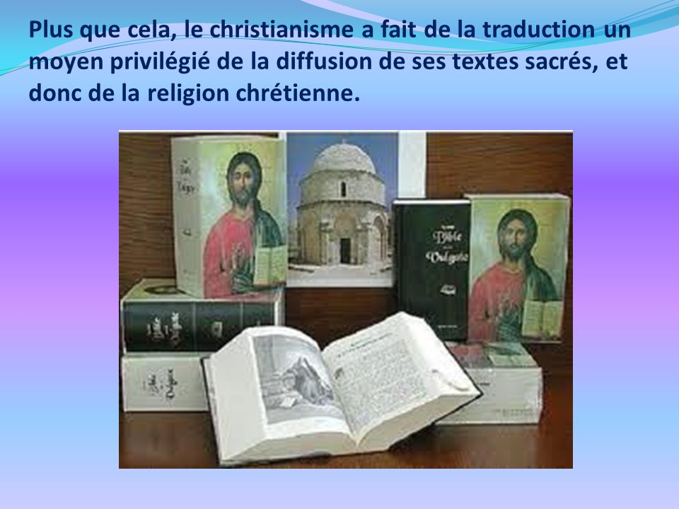 Plus que cela, le christianisme a fait de la traduction un moyen privilégié de la diffusion de ses textes sacrés, et donc de la religion chrétienne.