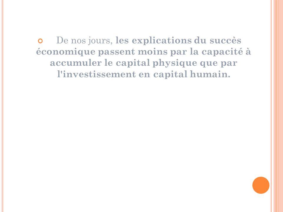 De nos jours, les explications du succès économique passent moins par la capacité à accumuler le capital physique que par l investissement en capital humain.