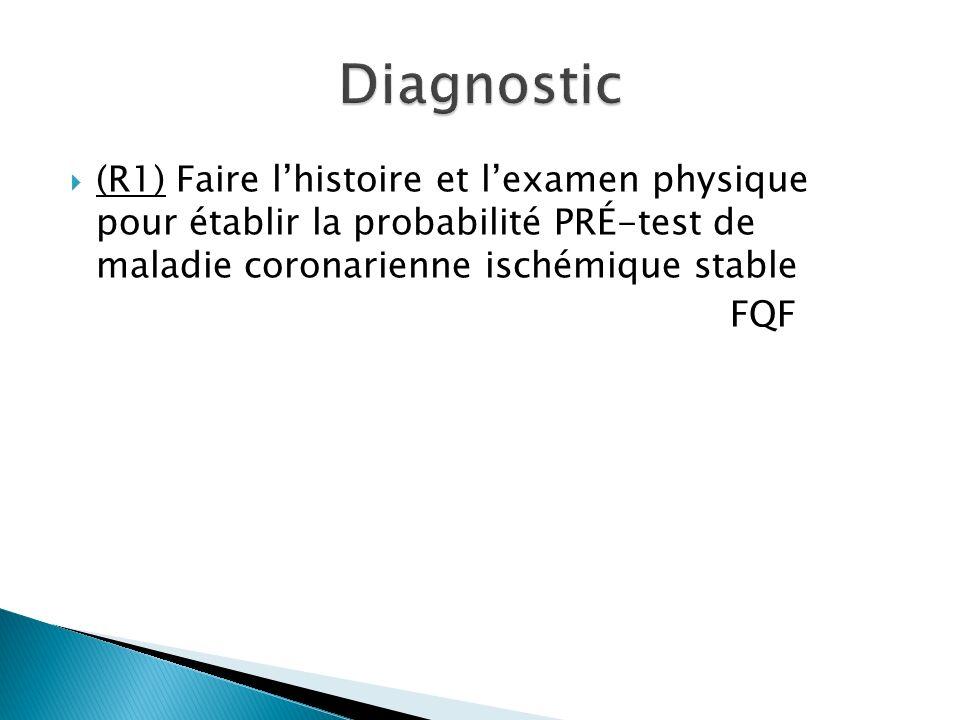 Diagnostic (R1) Faire l'histoire et l'examen physique pour établir la probabilité PRÉ-test de maladie coronarienne ischémique stable.