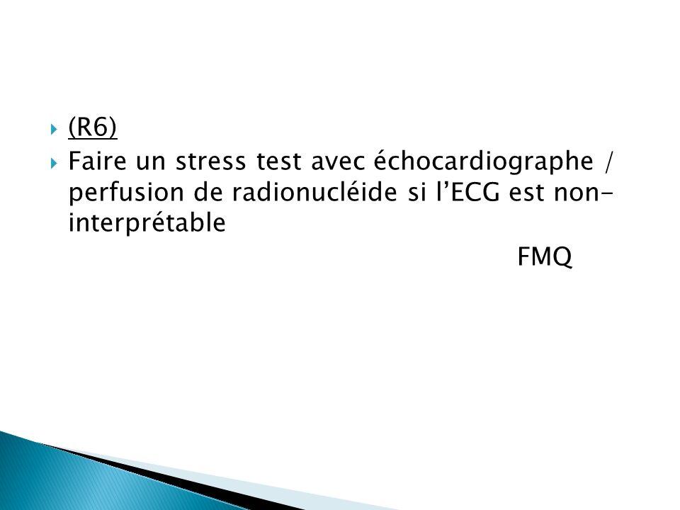 (R6) Faire un stress test avec échocardiographe / perfusion de radionucléide si l'ECG est non- interprétable.