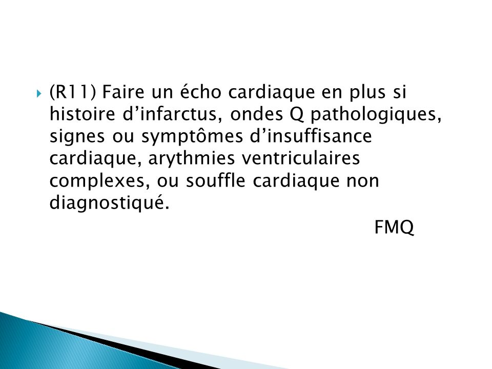 (R11) Faire un écho cardiaque en plus si histoire d'infarctus, ondes Q pathologiques, signes ou symptômes d'insuffisance cardiaque, arythmies ventriculaires complexes, ou souffle cardiaque non diagnostiqué.