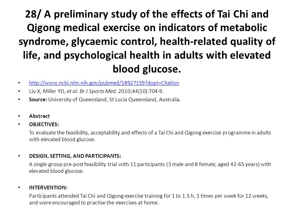 28/ A preliminary study of the effects of Tai Chi and Qigong medical exercise on indicators of metabolic syndrome, glycaemic control, health-related quality of life, and psychological health in adults with elevated blood glucose.