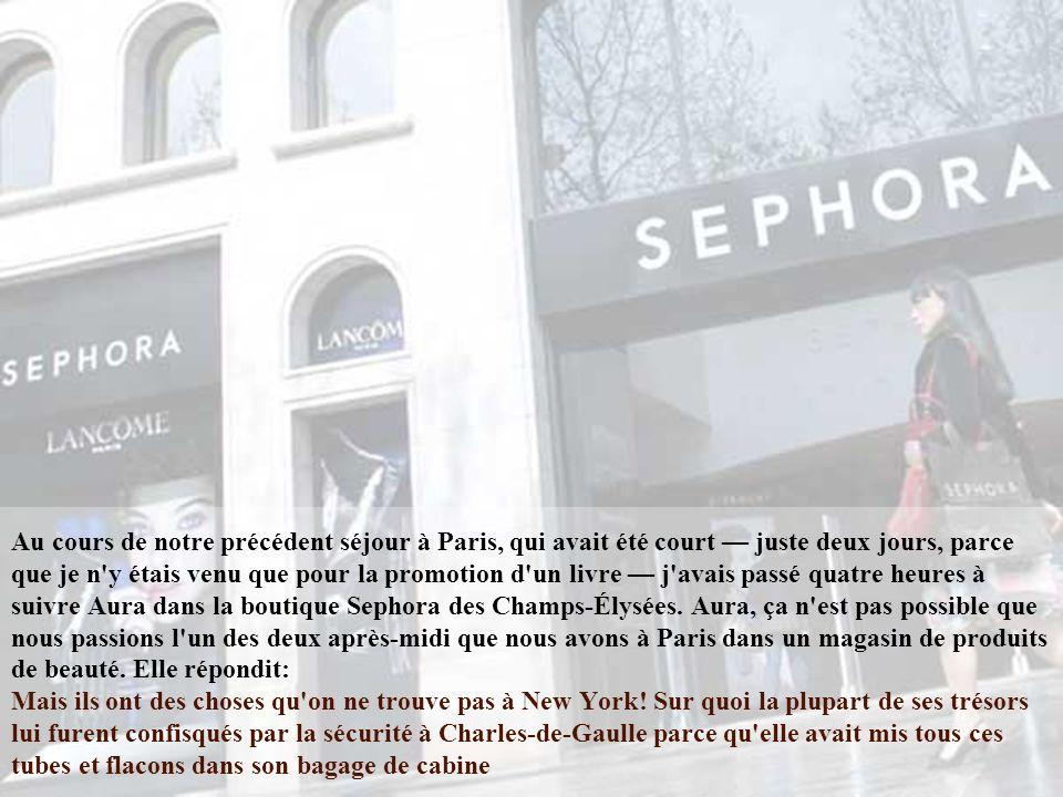 Au cours de notre précédent séjour à Paris, qui avait été court — juste deux jours, parce que je n y étais venu que pour la promotion d un livre — j avais passé quatre heures à suivre Aura dans la boutique Sephora des Champs-Élysées.