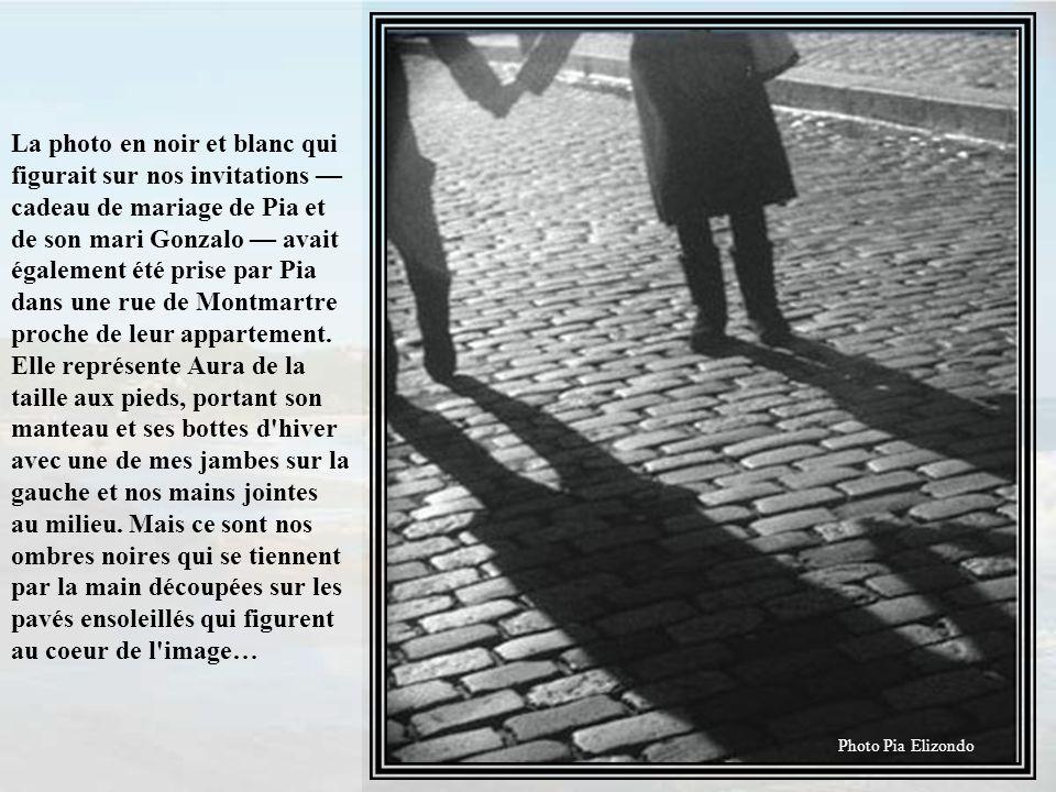 La photo en noir et blanc qui figurait sur nos invitations — cadeau de mariage de Pia et de son mari Gonzalo — avait également été prise par Pia dans une rue de Montmartre proche de leur appartement. Elle représente Aura de la taille aux pieds, portant son manteau et ses bottes d hiver avec une de mes jambes sur la gauche et nos mains jointes au milieu. Mais ce sont nos ombres noires qui se tiennent par la main découpées sur les pavés ensoleillés qui figurent au coeur de l image…