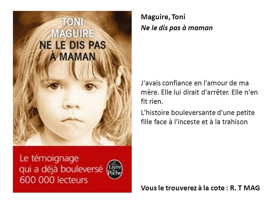 Maguire, Toni Ne le dis pas à maman. J avais confiance en l amour de ma mère. Elle lui dirait d arrêter. Elle n en fit rien.