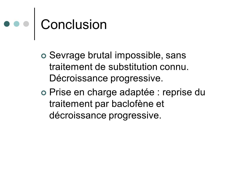 Conclusion Sevrage brutal impossible, sans traitement de substitution connu. Décroissance progressive.