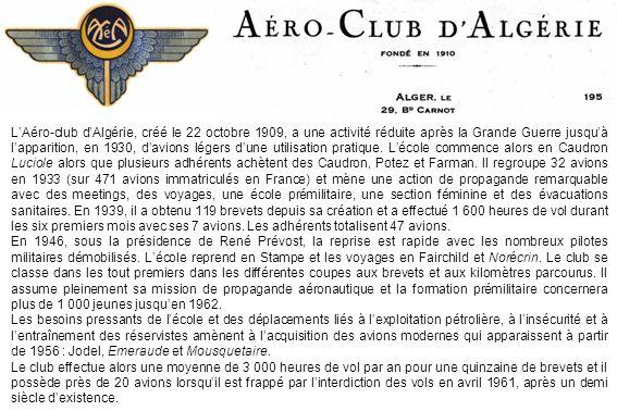 L'Aéro-club d'Algérie, créé le 22 octobre 1909, a une activité réduite après la Grande Guerre jusqu'à l'apparition, en 1930, d'avions légers d'une utilisation pratique. L'école commence alors en Caudron Luciole alors que plusieurs adhérents achètent des Caudron, Potez et Farman. Il regroupe 32 avions en 1933 (sur 471 avions immatriculés en France) et mène une action de propagande remarquable avec des meetings, des voyages, une école prémilitaire, une section féminine et des évacuations sanitaires. En 1939, il a obtenu 119 brevets depuis sa création et a effectué 1 600 heures de vol durant les six premiers mois avec ses 7 avions. Les adhérents totalisent 47 avions.