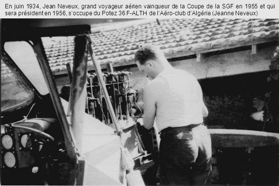 En juin 1934, Jean Neveux, grand voyageur aérien vainqueur de la Coupe de la SGF en 1955 et qui sera président en 1956, s'occupe du Potez 36 F-ALTH de l'Aéro-club d'Algérie (Jeanne Neveux)