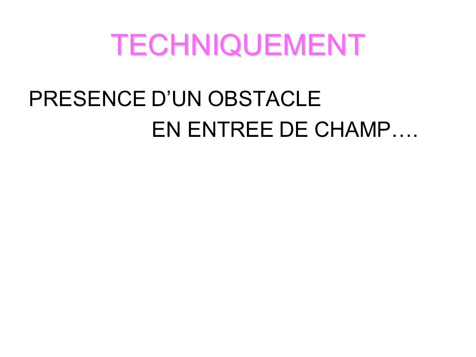 TECHNIQUEMENT PRESENCE D'UN OBSTACLE EN ENTREE DE CHAMP….