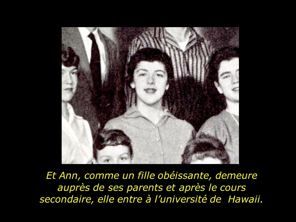 Et Ann, comme un fille obéissante, demeure auprès de ses parents et après le cours secondaire, elle entre à l'université de Hawaii.