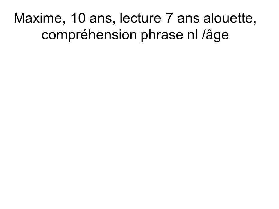 Maxime, 10 ans, lecture 7 ans alouette, compréhension phrase nl /âge