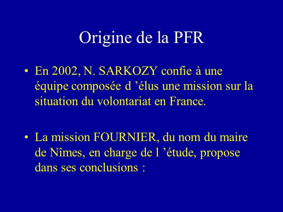Origine de la PFR En 2002, N. SARKOZY confie à une équipe composée d 'élus une mission sur la situation du volontariat en France.
