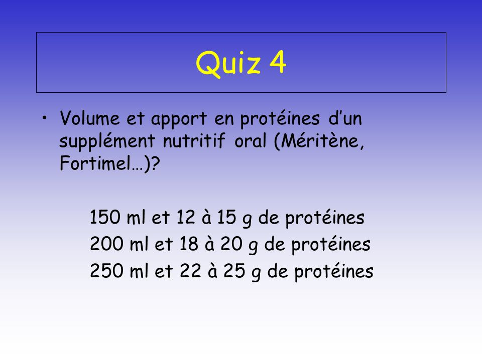 Quiz 4 Volume et apport en protéines d'un supplément nutritif oral (Méritène, Fortimel…) 150 ml et 12 à 15 g de protéines.