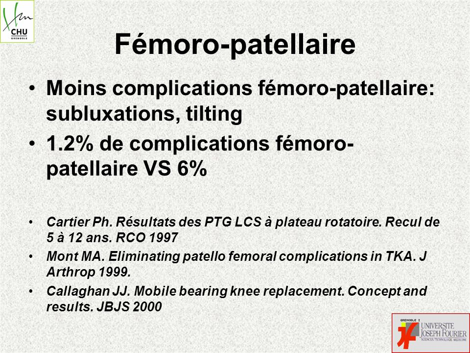 Fémoro-patellaire Moins complications fémoro-patellaire: subluxations, tilting. 1.2% de complications fémoro-patellaire VS 6%