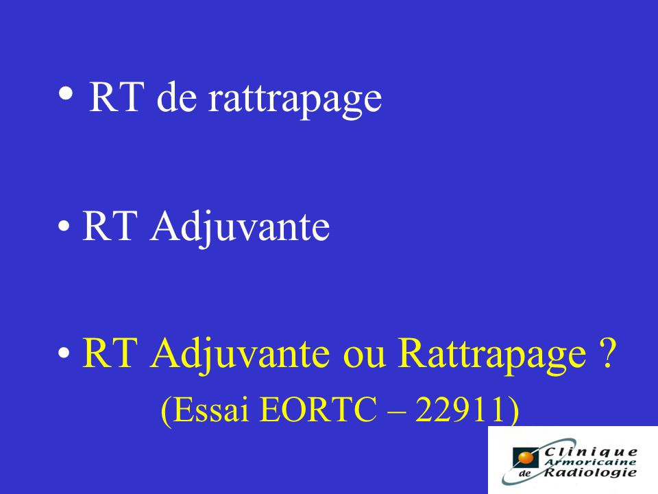 RT de rattrapage RT Adjuvante RT Adjuvante ou Rattrapage