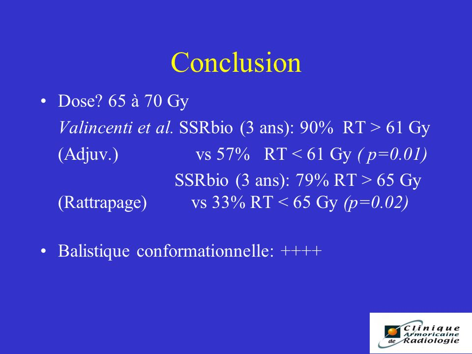 Conclusion Dose 65 à 70 Gy. Valincenti et al. SSRbio (3 ans): 90% RT > 61 Gy. (Adjuv.) vs 57% RT < 61 Gy ( p=0.01)