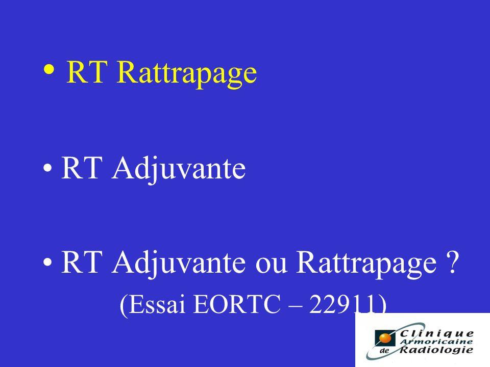 RT Rattrapage RT Adjuvante RT Adjuvante ou Rattrapage