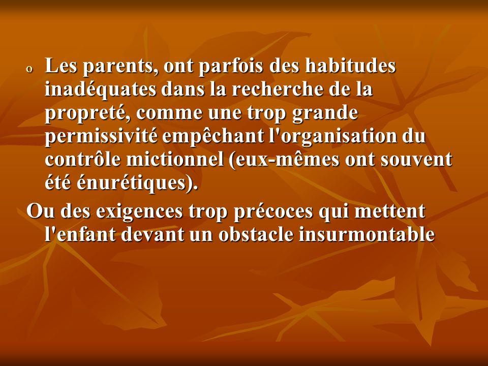 Les parents, ont parfois des habitudes inadéquates dans la recherche de la propreté, comme une trop grande permissivité empêchant l organisation du contrôle mictionnel (eux-mêmes ont souvent été énurétiques).