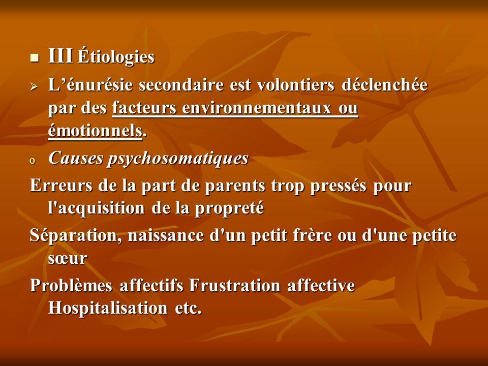 III Étiologies L'énurésie secondaire est volontiers déclenchée par des facteurs environnementaux ou émotionnels.