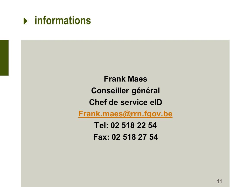 informations Frank Maes Conseiller général Chef de service eID Frank.maes@rrn.fgov.be Tel: 02 518 22 54 Fax: 02 518 27 54
