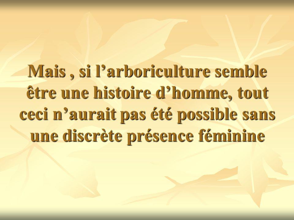 Mais , si l'arboriculture semble être une histoire d'homme, tout ceci n'aurait pas été possible sans une discrète présence féminine