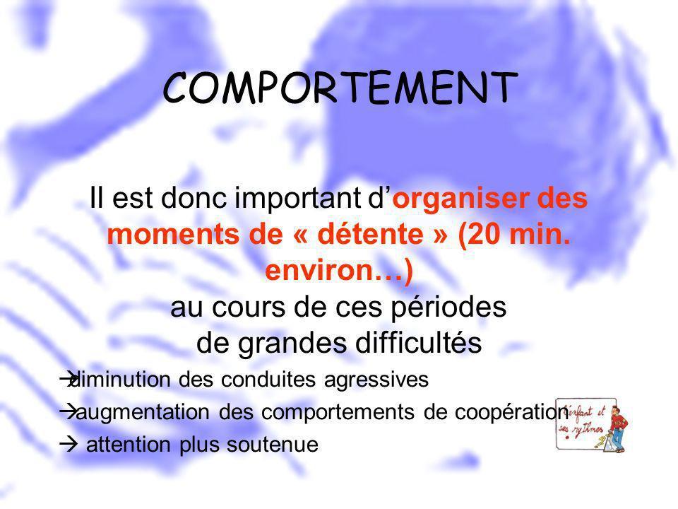 COMPORTEMENT Il est donc important d'organiser des moments de « détente » (20 min. environ…) au cours de ces périodes de grandes difficultés.