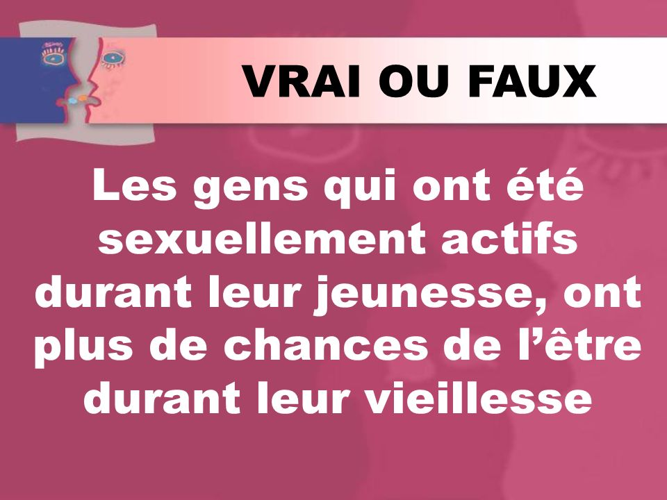 VRAI OU FAUX Les gens qui ont été sexuellement actifs durant leur jeunesse, ont plus de chances de l'être durant leur vieillesse.