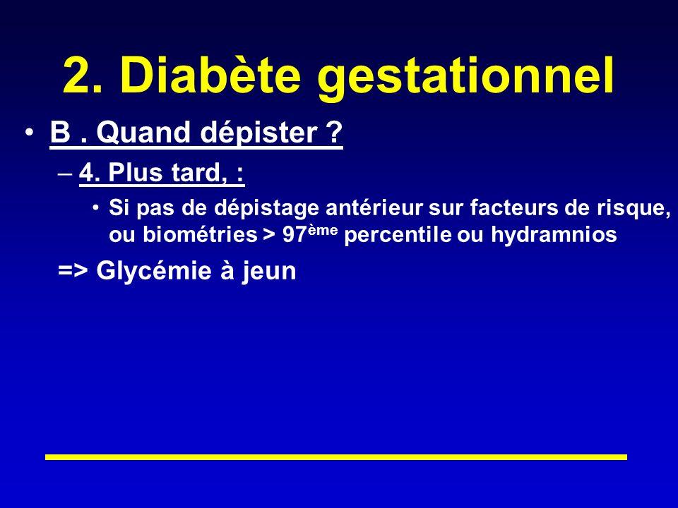 2. Diabète gestationnel B . Quand dépister 4. Plus tard, :
