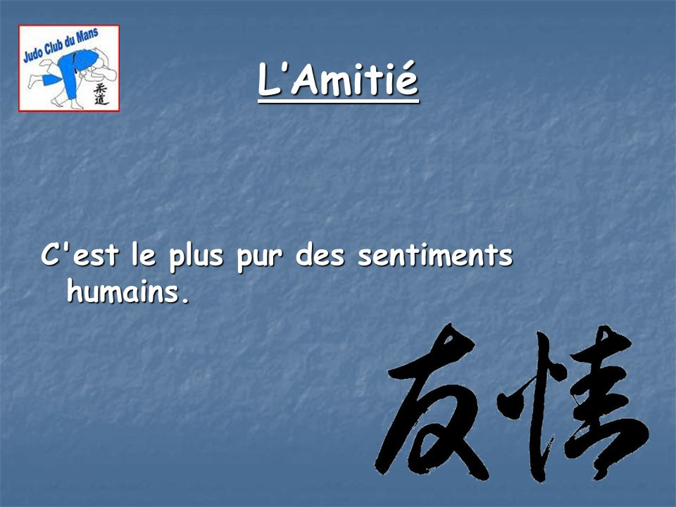 L'Amitié C est le plus pur des sentiments humains.
