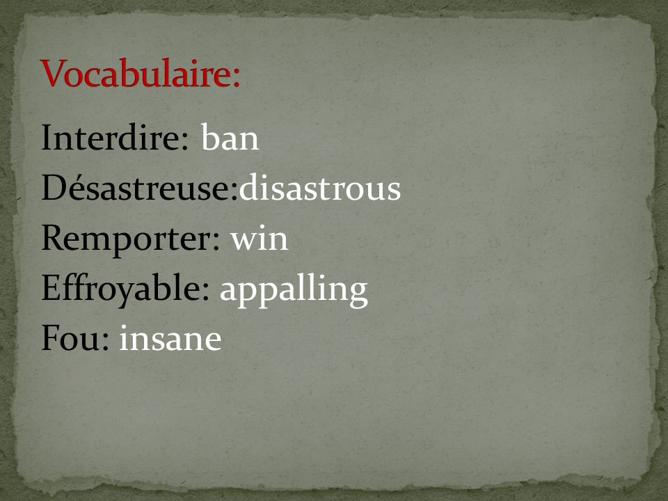 Vocabulaire: Interdire: ban Désastreuse:disastrous Remporter: win Effroyable: appalling Fou: insane