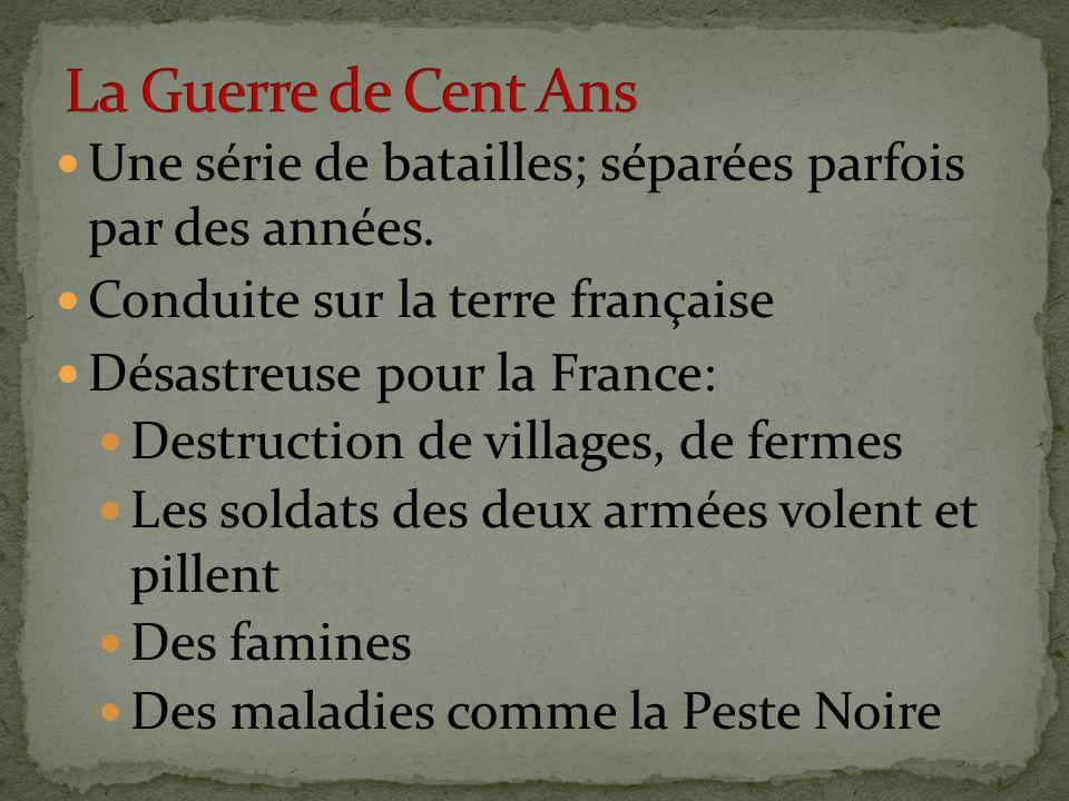 La Guerre de Cent Ans Une série de batailles; séparées parfois par des années. Conduite sur la terre française.