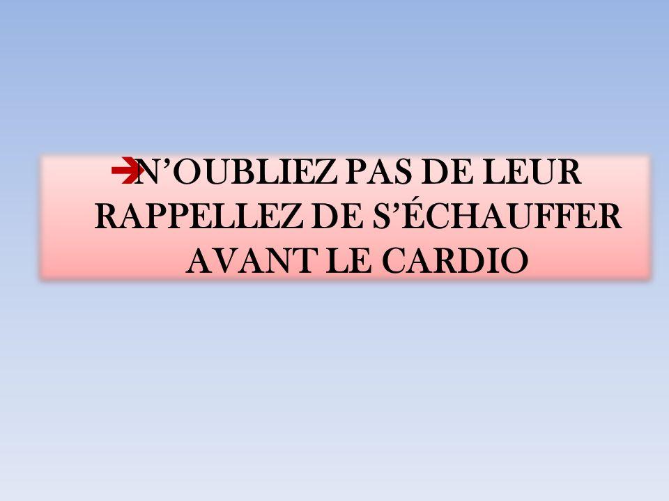 N'OUBLIEZ PAS DE LEUR RAPPELLEZ DE S'ÉCHAUFFER AVANT LE CARDIO