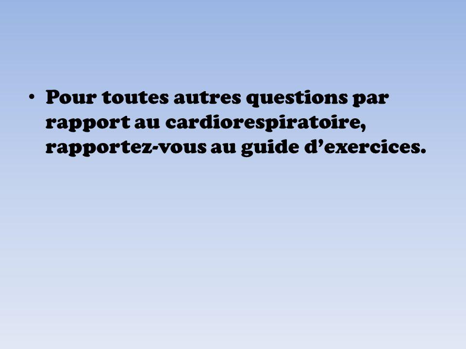 Pour toutes autres questions par rapport au cardiorespiratoire, rapportez-vous au guide d'exercices.