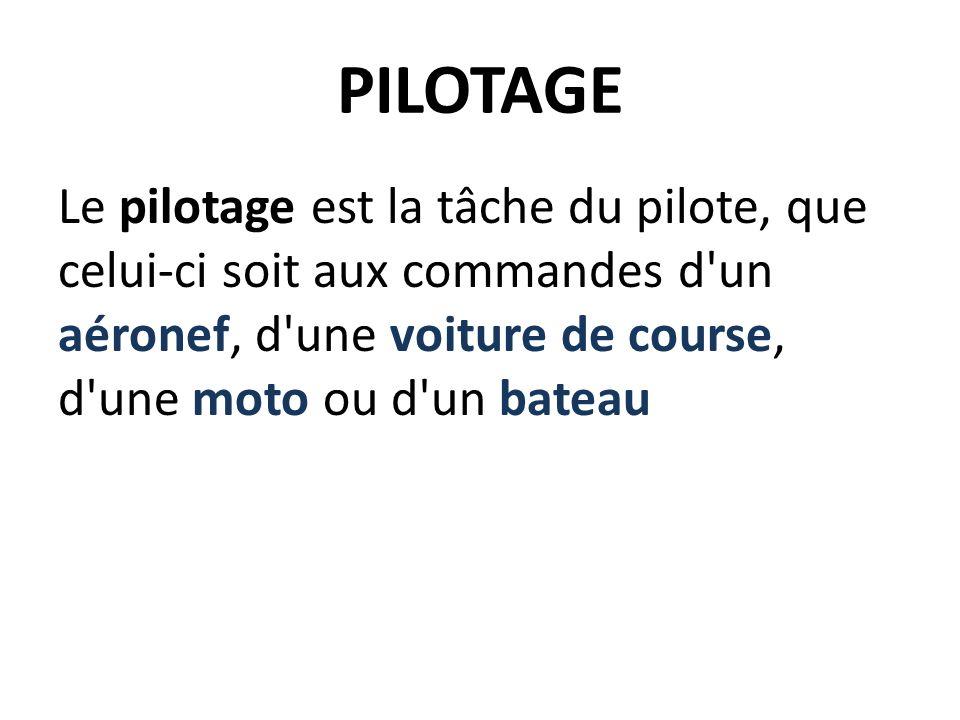PILOTAGE Le pilotage est la tâche du pilote, que celui-ci soit aux commandes d un aéronef, d une voiture de course, d une moto ou d un bateau.