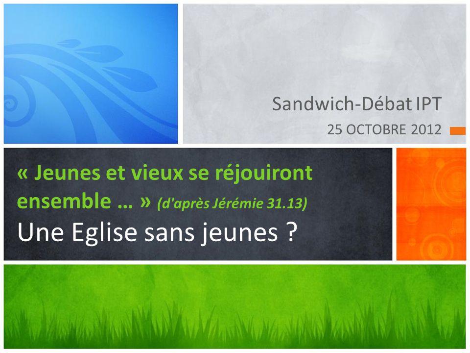 Sandwich-Débat IPT 25 OCTOBRE 2012. « Jeunes et vieux se réjouiront ensemble … » (d après Jérémie 31.13) Une Eglise sans jeunes