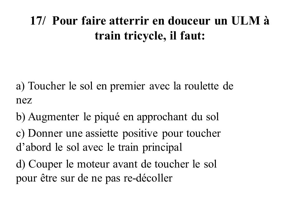 17/ Pour faire atterrir en douceur un ULM à train tricycle, il faut: