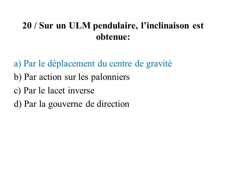 20 / Sur un ULM pendulaire, l'inclinaison est obtenue: