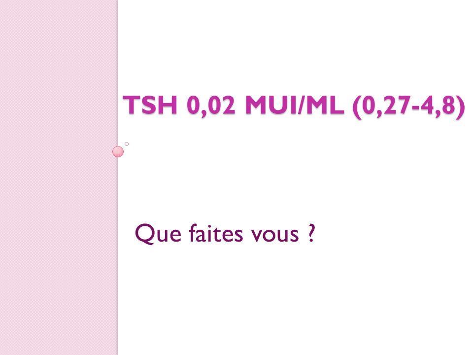 TSH 0,02 MUI/ML (0,27-4,8) Que faites vous