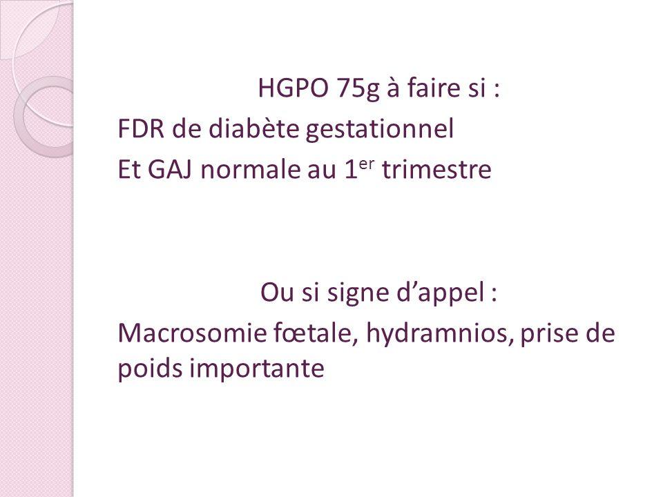HGPO 75g à faire si : FDR de diabète gestationnel Et GAJ normale au 1er trimestre Ou si signe d'appel : Macrosomie fœtale, hydramnios, prise de poids importante