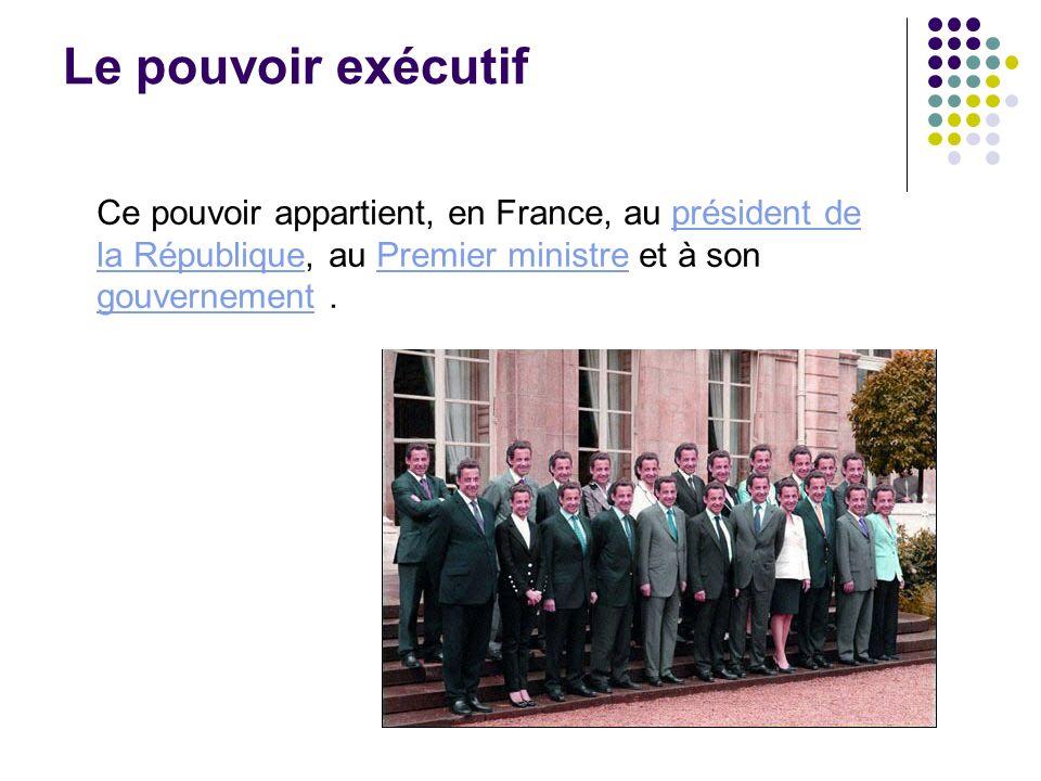 Le pouvoir exécutif Ce pouvoir appartient, en France, au président de la République, au Premier ministre et à son gouvernement .