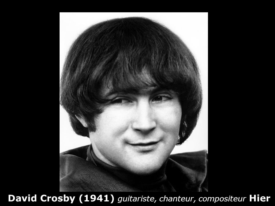 David Crosby (1941) guitariste, chanteur, compositeur Hier