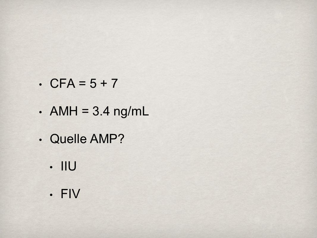CFA = 5 + 7 AMH = 3.4 ng/mL Quelle AMP IIU FIV