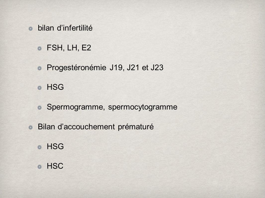 bilan d'infertilité FSH, LH, E2. Progestéronémie J19, J21 et J23. HSG. Spermogramme, spermocytogramme.