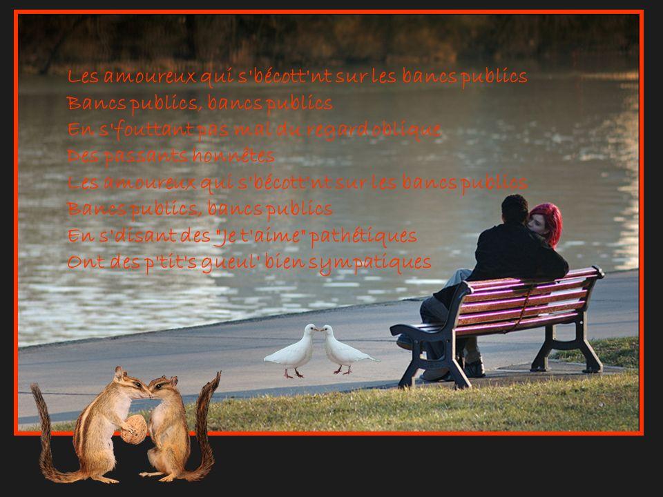Les amoureux qui s bécott nt sur les bancs publics Bancs publics, bancs publics En s fouttant pas mal du regard oblique Des passants honnêtes Les amoureux qui s bécott nt sur les bancs publics Bancs publics, bancs publics En s disant des Je t aime pathétiques Ont des p tit s gueul bien sympatiques
