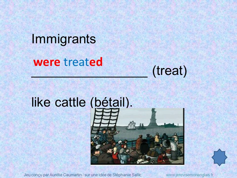 Immigrants ________________ (treat) like cattle (bétail). were treated